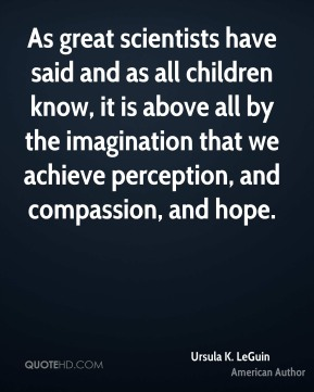 As great scientists have said and as all children know, it is above all by the imagination that we achieve perception, and compassion, and hope.
