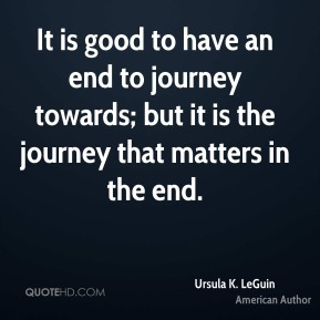 It is good to have an end to journey towards; but it is the journey that matters in the end.