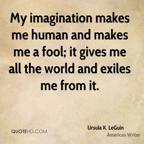 My imagination makes me human and makes me a fool; it gives me all the world and exiles me from it.