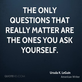 The only questions that really matter are the ones you ask yourself.