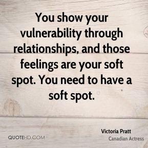 You show your vulnerability through relationships, and those feelings are your soft spot. You need to have a soft spot.