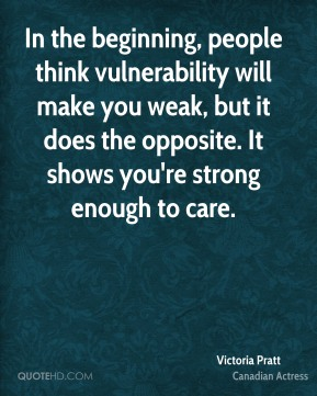 Victoria Pratt - In the beginning, people think vulnerability will make you weak, but it does the opposite. It shows you're strong enough to care.