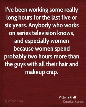 I've been working some really long hours for the last five or six years. Anybody who works on series television knows, and especially women because women spend probably two hours more than the guys with all their hair and makeup crap.