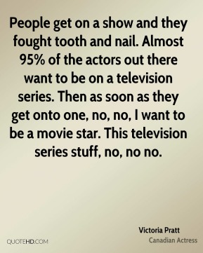Victoria Pratt - People get on a show and they fought tooth and nail. Almost 95% of the actors out there want to be on a television series. Then as soon as they get onto one, no, no, I want to be a movie star. This television series stuff, no, no no.