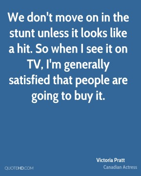 Victoria Pratt - We don't move on in the stunt unless it looks like a hit. So when I see it on TV, I'm generally satisfied that people are going to buy it.