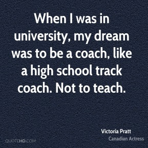 When I was in university, my dream was to be a coach, like a high school track coach. Not to teach.