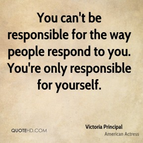 You can't be responsible for the way people respond to you. You're only responsible for yourself.
