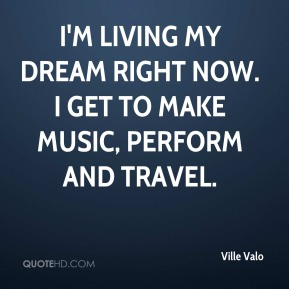Ville Valo - I'm living my dream right now. I get to make music, perform and travel.