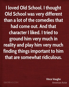 Vince Vaughn - I loved Old School. I thought Old School was very different than a lot of the comedies that had come out. And that character I liked. I tried to ground him very much in reality and play him very much finding things important to him that are somewhat ridiculous.