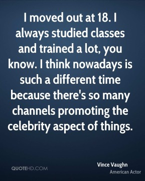 Vince Vaughn - I moved out at 18. I always studied classes and trained a lot, you know. I think nowadays is such a different time because there's so many channels promoting the celebrity aspect of things.