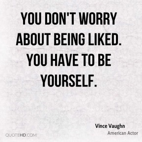 You don't worry about being liked. You have to be yourself.