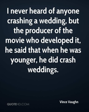 Vince Vaughn  - I never heard of anyone crashing a wedding, but the producer of the movie who developed it, he said that when he was younger, he did crash weddings.