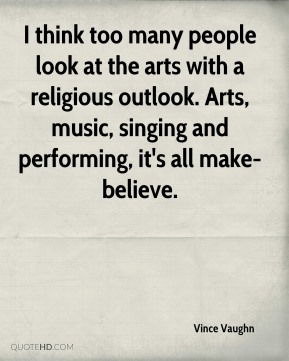 Vince Vaughn  - I think too many people look at the arts with a religious outlook. Arts, music, singing and performing, it's all make-believe.