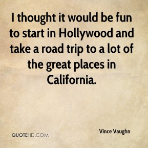 Vince Vaughn  - I thought it would be fun to start in Hollywood and take a road trip to a lot of the great places in California.