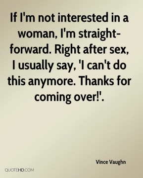 If I'm not interested in a woman, I'm straight-forward. Right after sex, I usually say, 'I can't do this anymore. Thanks for coming over!'.