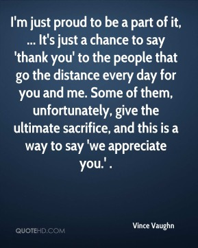 I'm just proud to be a part of it, ... It's just a chance to say 'thank you' to the people that go the distance every day for you and me. Some of them, unfortunately, give the ultimate sacrifice, and this is a way to say 'we appreciate you.' .