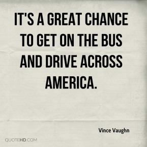 Vince Vaughn  - It's a great chance to get on the bus and drive across America.