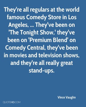 They're all regulars at the world famous Comedy Store in Los Angeles, ... They've been on 'The Tonight Show,' they've been on 'Premium Blend' on Comedy Central, they've been in movies and television shows, and they're all really great stand-ups.