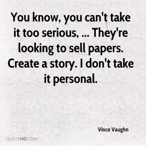 Vince Vaughn  - You know, you can't take it too serious, ... They're looking to sell papers. Create a story. I don't take it personal.