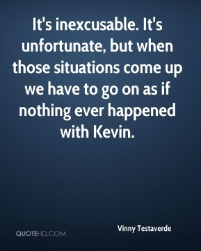 Vinny Testaverde  - It's inexcusable. It's unfortunate, but when those situations come up we have to go on as if nothing ever happened with Kevin.