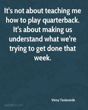 It's not about teaching me how to play quarterback. It's about making us understand what we're trying to get done that week.