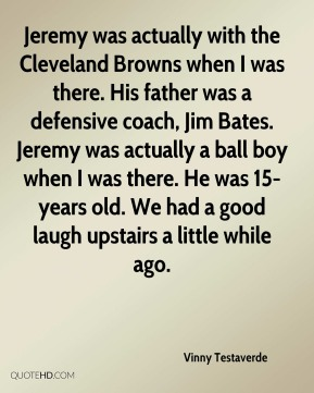 Jeremy was actually with the Cleveland Browns when I was there. His father was a defensive coach, Jim Bates. Jeremy was actually a ball boy when I was there. He was 15-years old. We had a good laugh upstairs a little while ago.