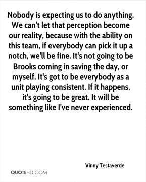 Nobody is expecting us to do anything. We can't let that perception become our reality, because with the ability on this team, if everybody can pick it up a notch, we'll be fine. It's not going to be Brooks coming in saving the day, or myself. It's got to be everybody as a unit playing consistent. If it happens, it's going to be great. It will be something like I've never experienced.