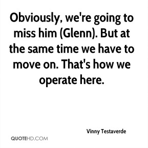 Vinny Testaverde  - Obviously, we're going to miss him (Glenn). But at the same time we have to move on. That's how we operate here.