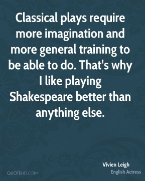 Classical plays require more imagination and more general training to be able to do. That's why I like playing Shakespeare better than anything else.