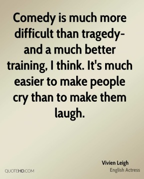 Comedy is much more difficult than tragedy-and a much better training, I think. It's much easier to make people cry than to make them laugh.