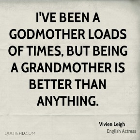 Vivien Leigh - I've been a godmother loads of times, but being a grandmother is better than anything.