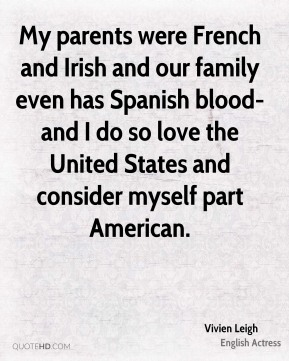 My parents were French and Irish and our family even has Spanish blood-and I do so love the United States and consider myself part American.