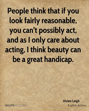 People think that if you look fairly reasonable, you can't possibly act, and as I only care about acting, I think beauty can be a great handicap.