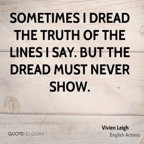 Vivien Leigh - Sometimes I dread the truth of the lines I say. But the dread must never show.