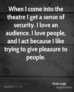 When I come into the theatre I get a sense of security. I love an audience. I love people, and I act because I like trying to give pleasure to people.