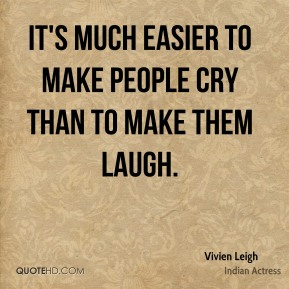 Vivien Leigh  - It's much easier to make people cry than to make them laugh.