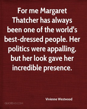 Vivienne Westwood  - For me Margaret Thatcher has always been one of the world's best-dressed people. Her politics were appalling, but her look gave her incredible presence.