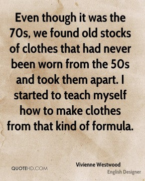 Even though it was the 70s, we found old stocks of clothes that had never been worn from the 50s and took them apart. I started to teach myself how to make clothes from that kind of formula.