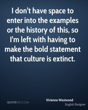 I don't have space to enter into the examples or the history of this, so I'm left with having to make the bold statement that culture is extinct.
