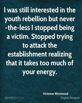 Vivienne Westwood - I was still interested in the youth rebellion but never-the-less I stopped being a victim. Stopped trying to attack the establishment realizing that it takes too much of your energy.