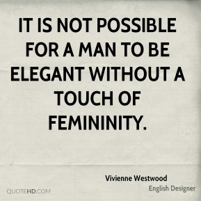 Vivienne Westwood - It is not possible for a man to be elegant without a touch of femininity.