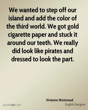 Vivienne Westwood - We wanted to step off our island and add the color of the third world. We got gold cigarette paper and stuck it around our teeth. We really did look like pirates and dressed to look the part.