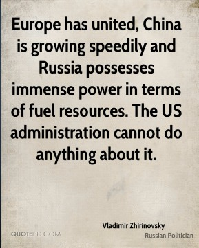 Europe has united, China is growing speedily and Russia possesses immense power in terms of fuel resources. The US administration cannot do anything about it.