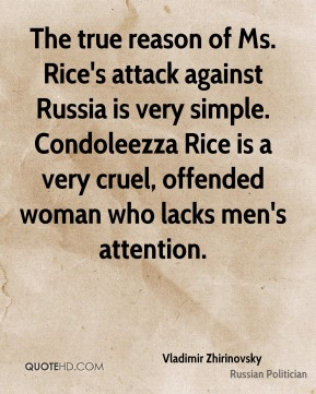 The true reason of Ms. Rice's attack against Russia is very simple. Condoleezza Rice is a very cruel, offended woman who lacks men's attention.