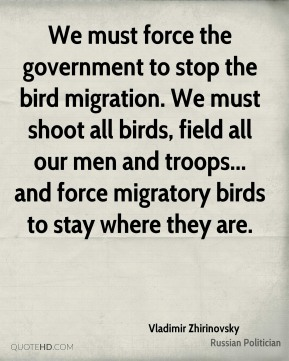 We must force the government to stop the bird migration. We must shoot all birds, field all our men and troops... and force migratory birds to stay where they are.
