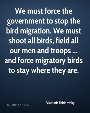 Vladimir Zhirinovsky  - We must force the government to stop the bird migration. We must shoot all birds, field all our men and troops ... and force migratory birds to stay where they are.