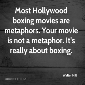 Walter Hill  - Most Hollywood boxing movies are metaphors. Your movie is not a metaphor. It's really about boxing.