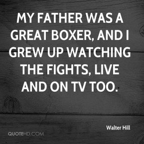 Walter Hill  - My Father was a great boxer, and I grew up watching the fights, live and on TV too.