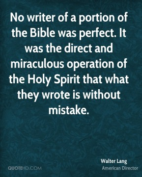 Walter Lang - No writer of a portion of the Bible was perfect. It was the direct and miraculous operation of the Holy Spirit that what they wrote is without mistake.