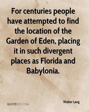 Walter Lang  - For centuries people have attempted to find the location of the Garden of Eden, placing it in such divergent places as Florida and Babylonia.